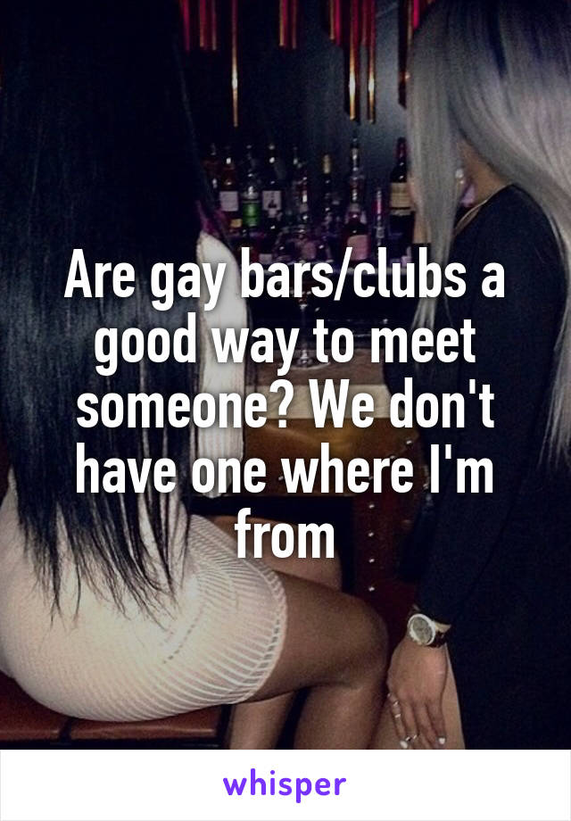 Are gay bars/clubs a good way to meet someone? We don't have one where I'm from