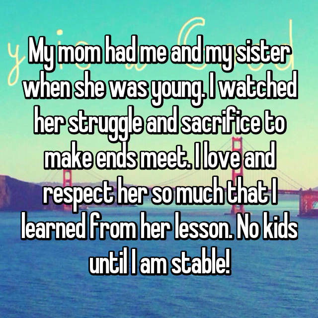 My mom had me and my sister when she was young. I watched her struggle and sacrifice to make ends meet. I love and respect her so much that I learned from her lesson. No kids until I am stable!