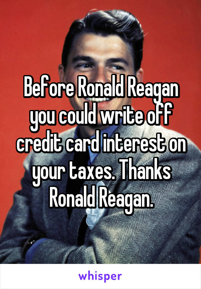 Before Ronald Reagan you could write off credit card interest on your taxes. Thanks Ronald Reagan.