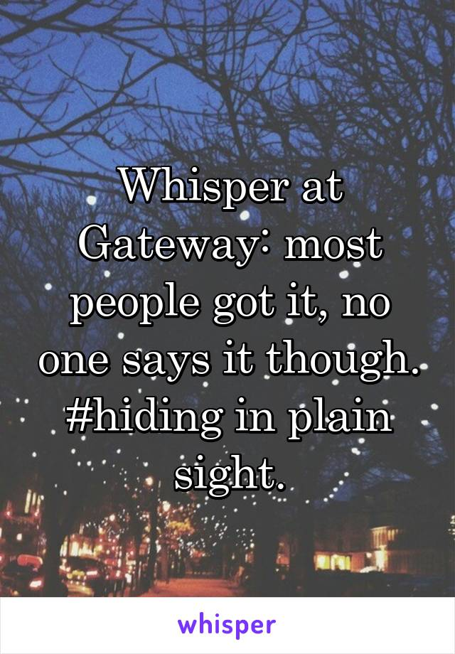 Whisper at Gateway: most people got it, no one says it though. #hiding in plain sight.
