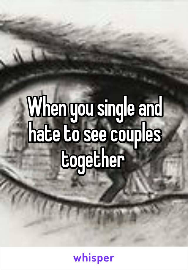 When you single and hate to see couples together