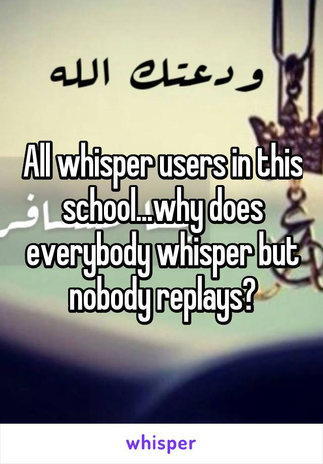 All whisper users in this school...why does everybody whisper but nobody replays?