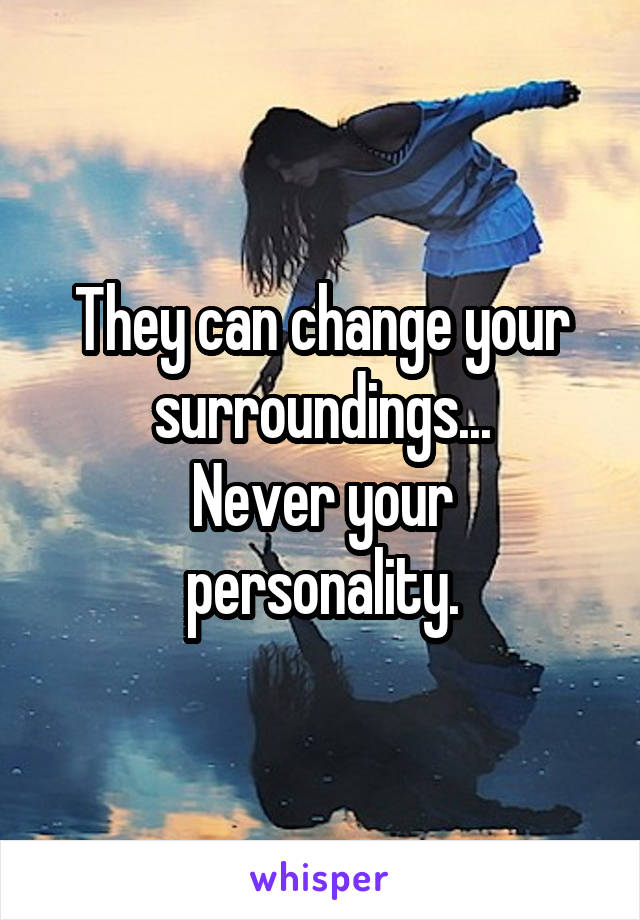 They can change your surroundings... Never your personality.