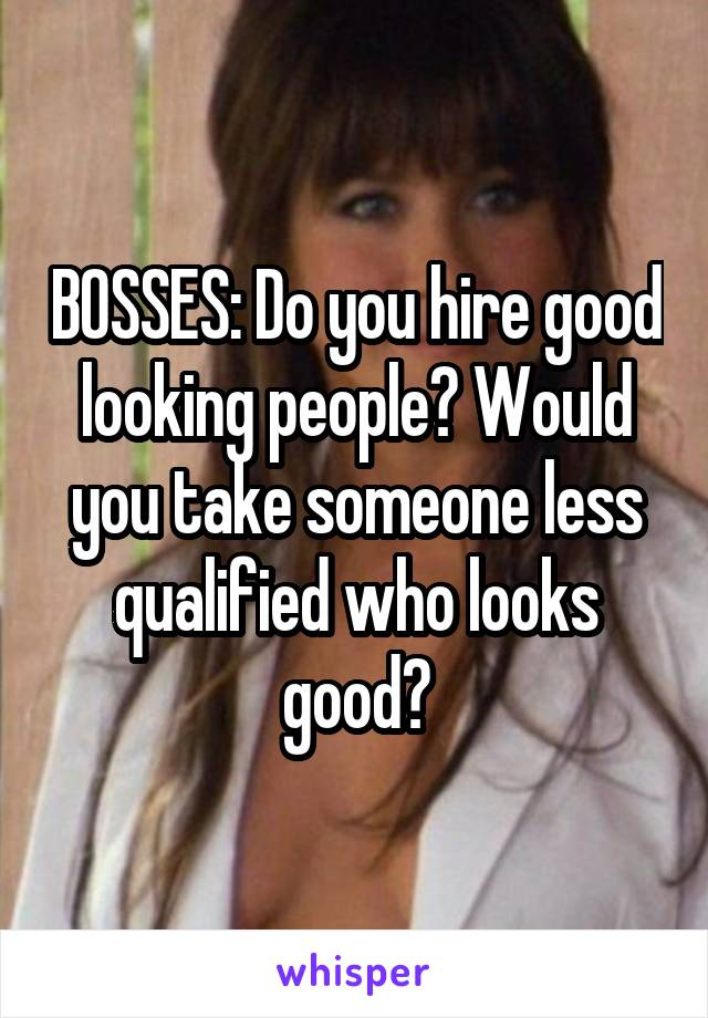 BOSSES: Do you hire good looking people? Would you take someone less qualified who looks good?