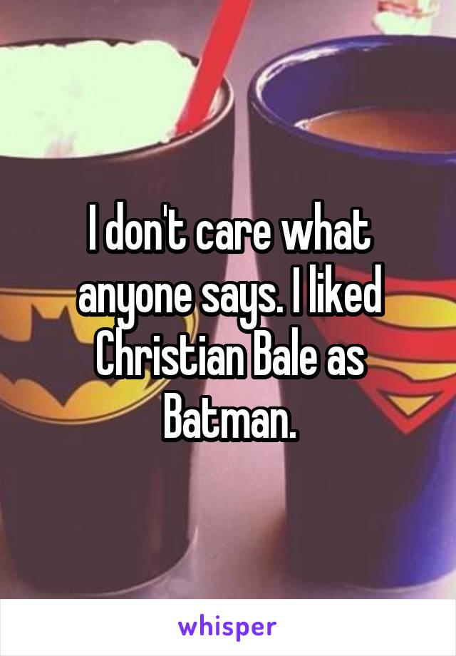 I don't care what anyone says. I liked Christian Bale as Batman.
