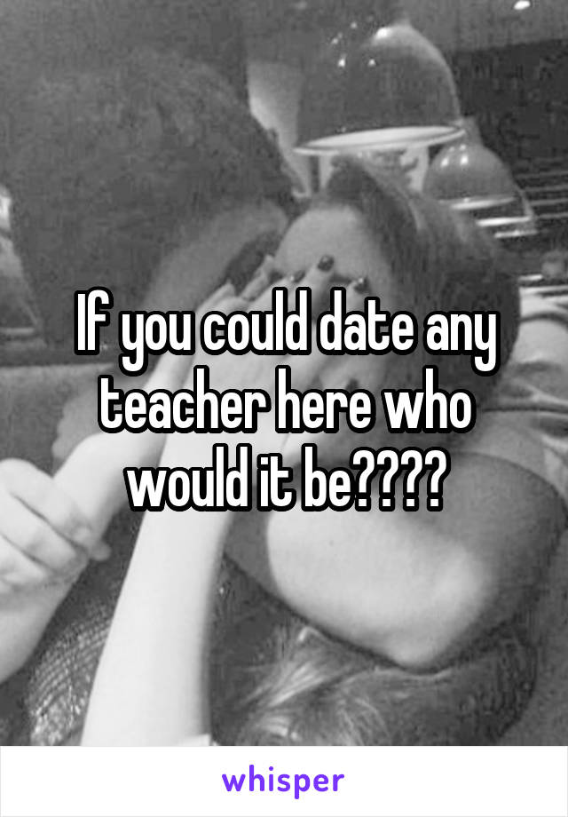 If you could date any teacher here who would it be????