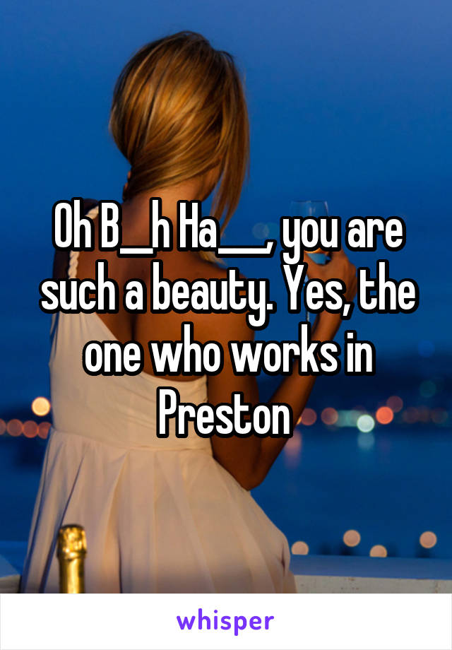 Oh B__h Ha___, you are such a beauty. Yes, the one who works in Preston
