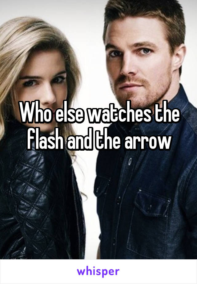 Who else watches the flash and the arrow