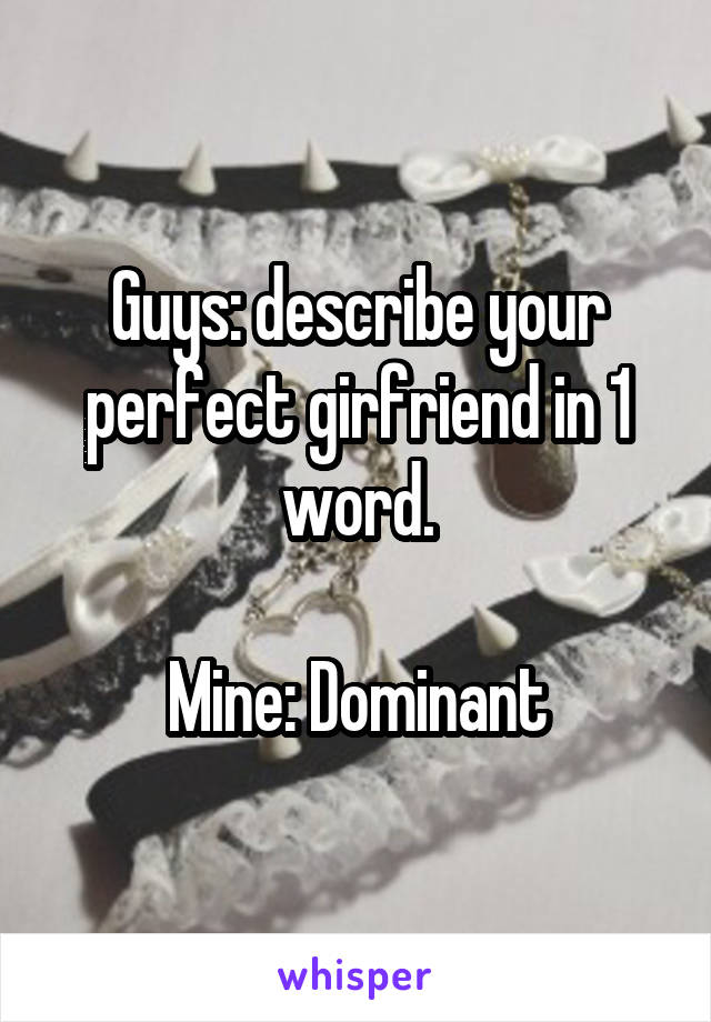 Guys: describe your perfect girfriend in 1 word.  Mine: Dominant