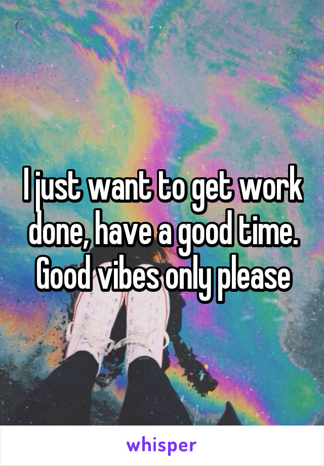 I just want to get work done, have a good time. Good vibes only please