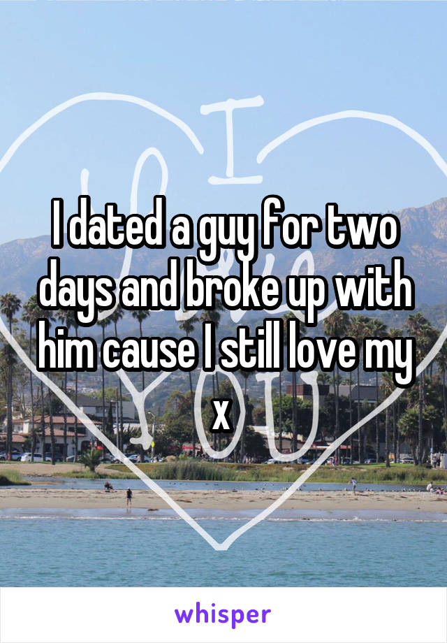 I dated a guy for two days and broke up with him cause I still love my x