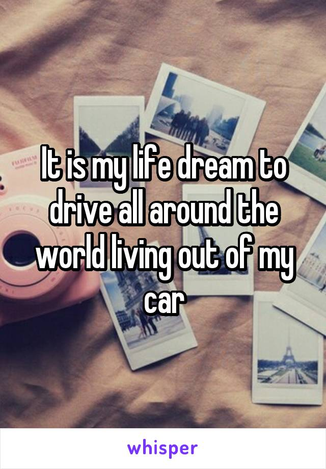 It is my life dream to drive all around the world living out of my car