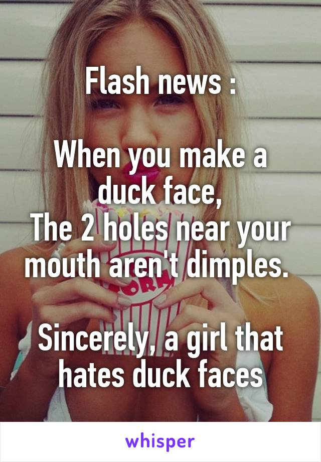 Flash news :  When you make a duck face, The 2 holes near your mouth aren't dimples.   Sincerely, a girl that hates duck faces