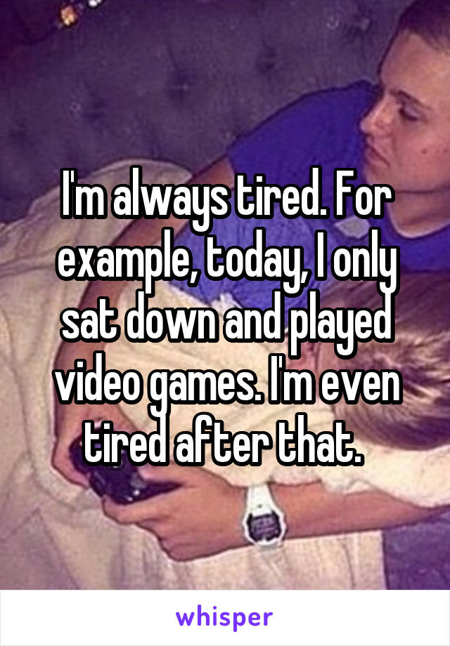 I'm always tired. For example, today, I only sat down and played video games. I'm even tired after that.