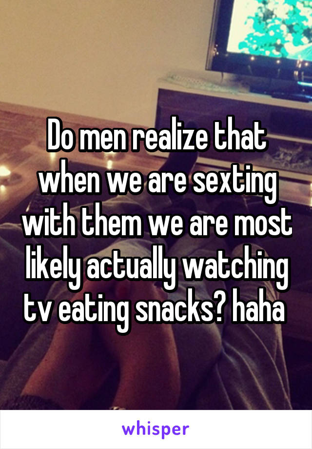 Do men realize that when we are sexting with them we are most likely actually watching tv eating snacks? haha
