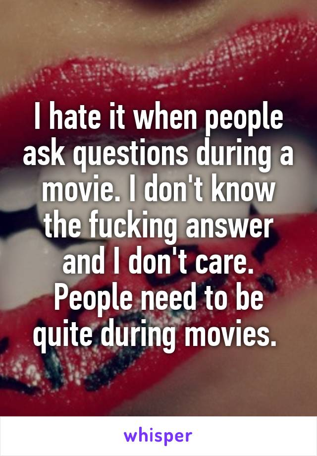 I hate it when people ask questions during a movie. I don't know the fucking answer and I don't care. People need to be quite during movies.
