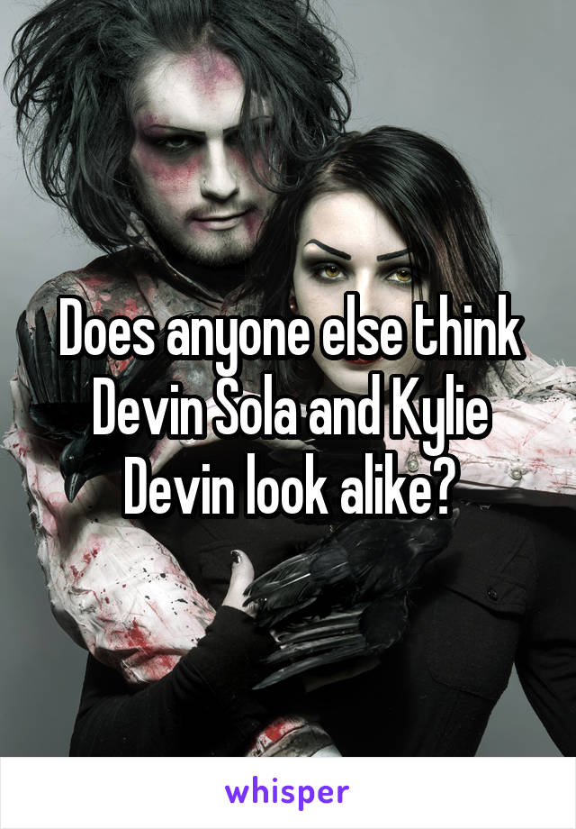 Does anyone else think Devin Sola and Kylie Devin look alike?