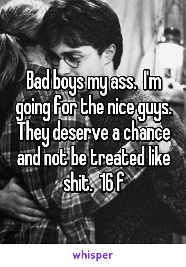 Bad boys my ass.  I'm going for the nice guys. They deserve a chance and not be treated like shit.  16 f