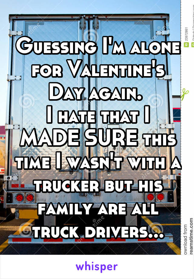 Guessing I'm alone for Valentine's Day again.  I hate that I MADE SURE this time I wasn't with a trucker but his family are all truck drivers...