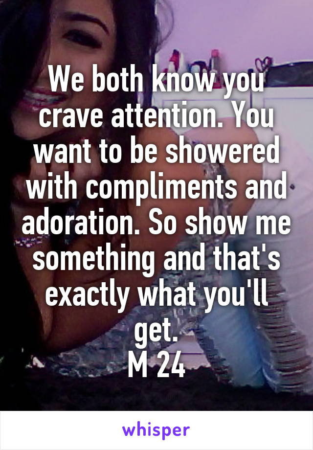We both know you crave attention. You want to be showered with compliments and adoration. So show me something and that's exactly what you'll get. M 24