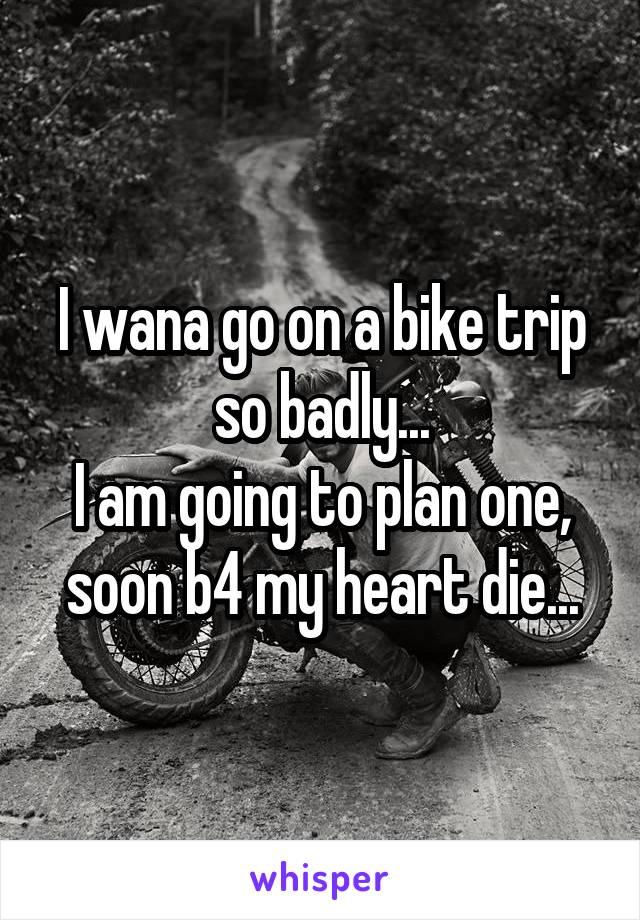 I wana go on a bike trip so badly... I am going to plan one, soon b4 my heart die...