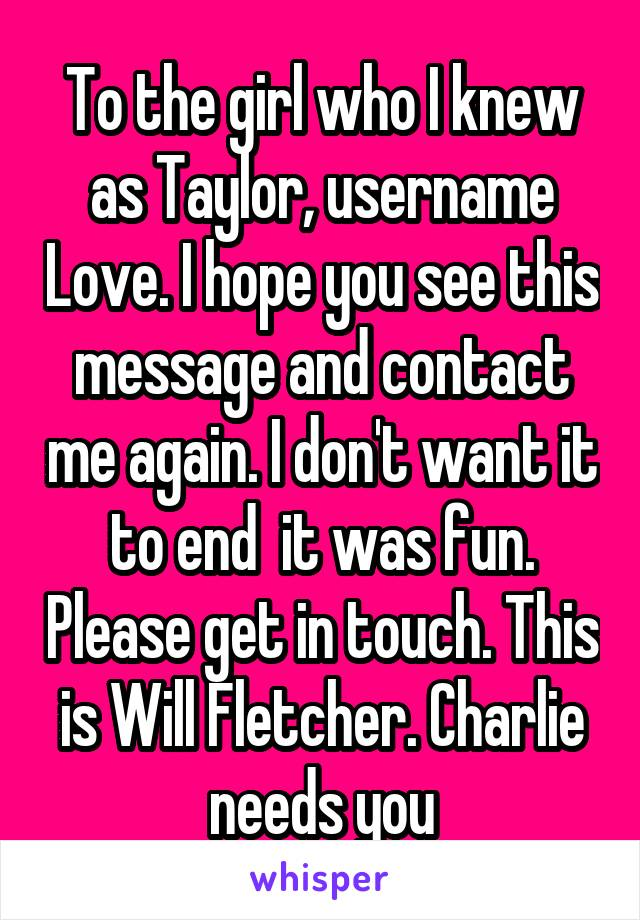 To the girl who I knew as Taylor, username Love. I hope you see this message and contact me again. I don't want it to end  it was fun. Please get in touch. This is Will Fletcher. Charlie needs you