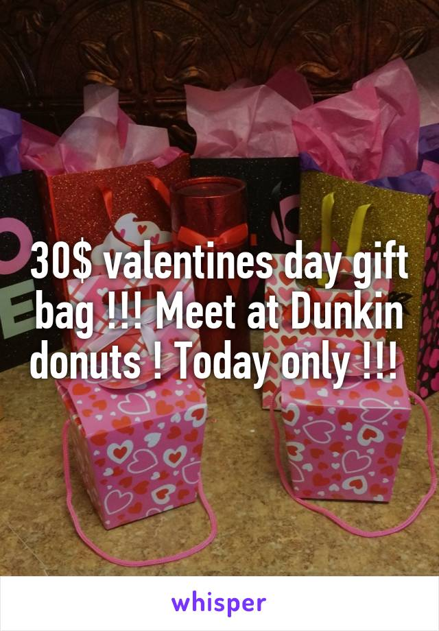 30$ valentines day gift bag !!! Meet at Dunkin donuts ! Today only !!!