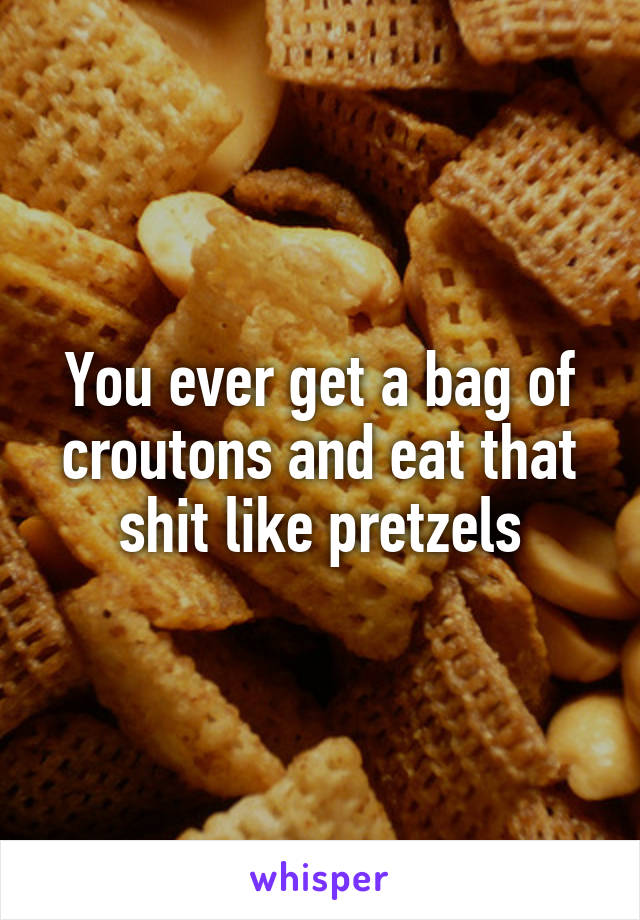 You ever get a bag of croutons and eat that shit like pretzels