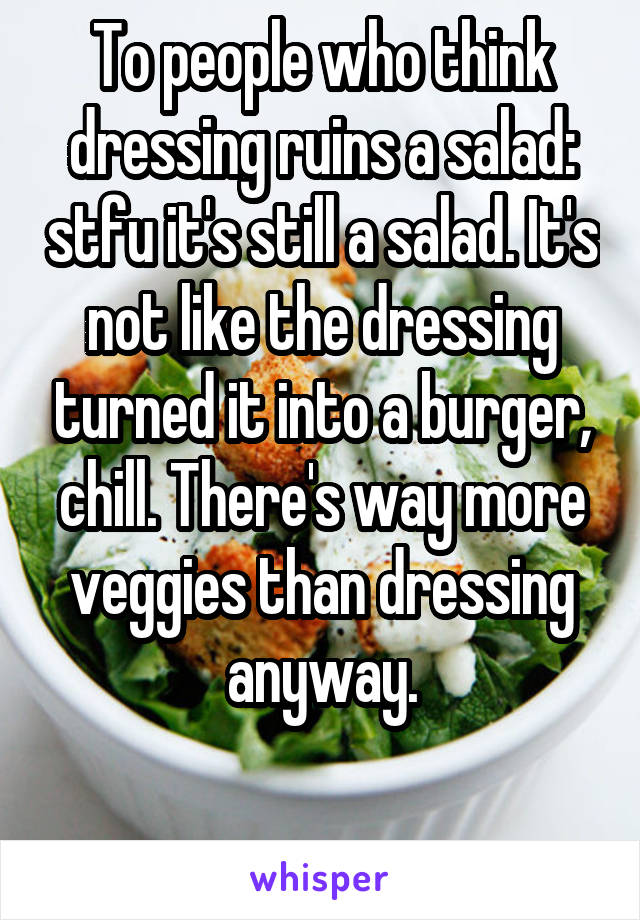 To people who think dressing ruins a salad: stfu it's still a salad. It's not like the dressing turned it into a burger, chill. There's way more veggies than dressing anyway.