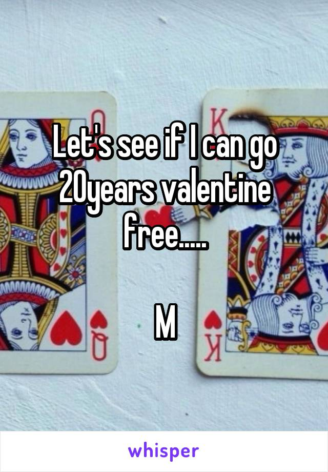 Let's see if I can go 20years valentine free.....  M