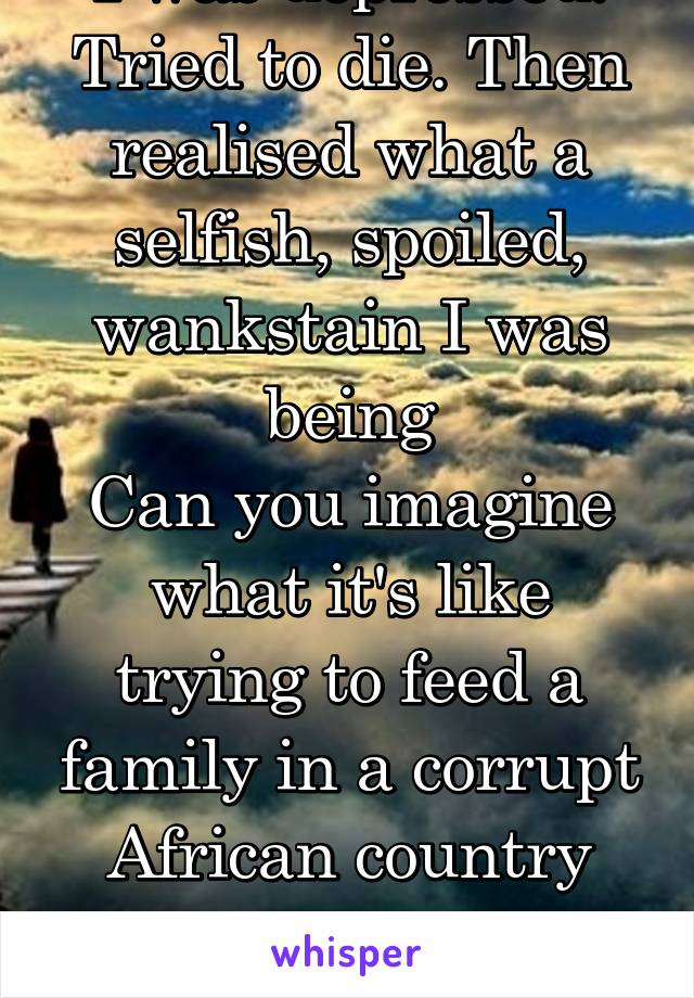 I was depressed. Tried to die. Then realised what a selfish, spoiled, wankstain I was being Can you imagine what it's like trying to feed a family in a corrupt African country people die from starving
