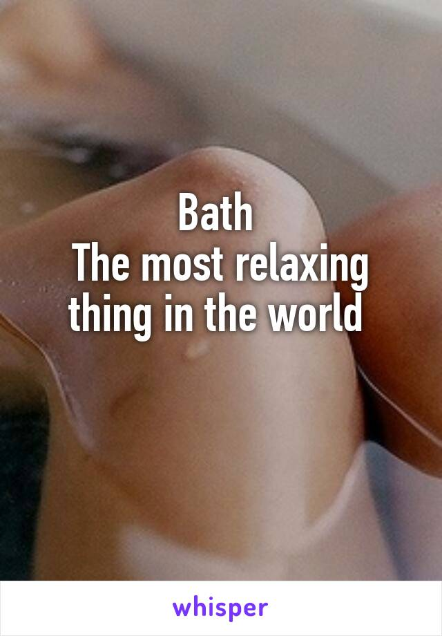 Bath  The most relaxing thing in the world