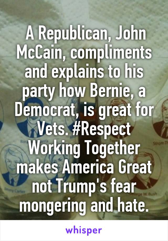 A Republican, John McCain, compliments and explains to his party how Bernie, a Democrat, is great for Vets. #Respect Working Together makes America Great not Trump's fear mongering and hate.