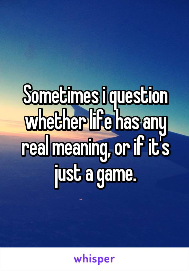 Sometimes i question whether life has any real meaning, or if it's just a game.