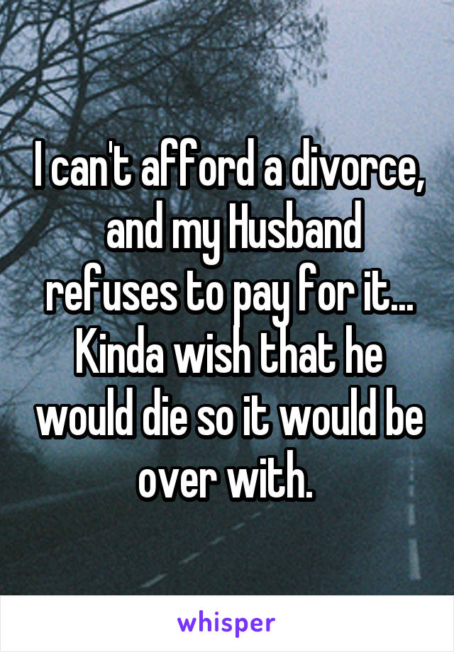 I can't afford a divorce,  and my Husband refuses to pay for it... Kinda wish that he would die so it would be over with.