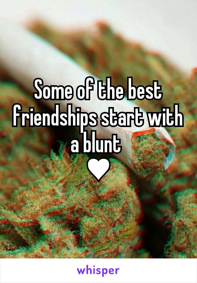 Some of the best friendships start with a blunt  ♥
