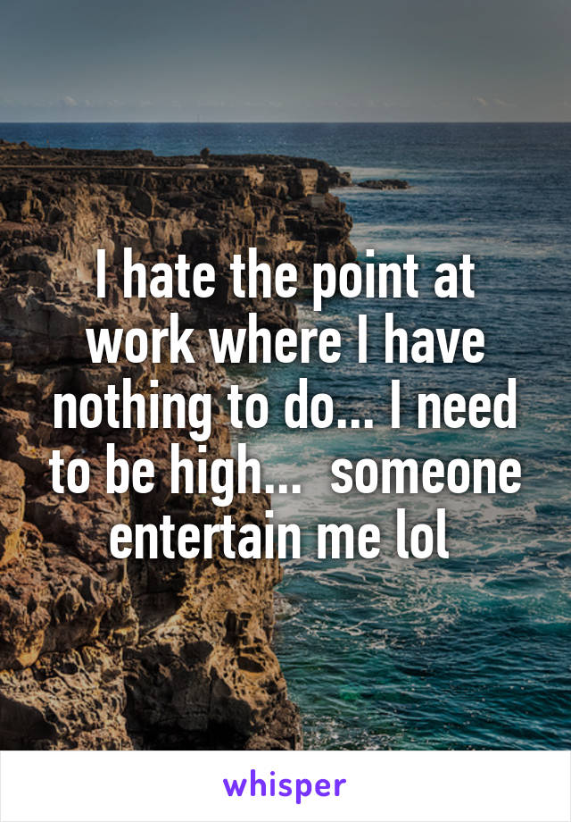 I hate the point at work where I have nothing to do... I need to be high...  someone entertain me lol
