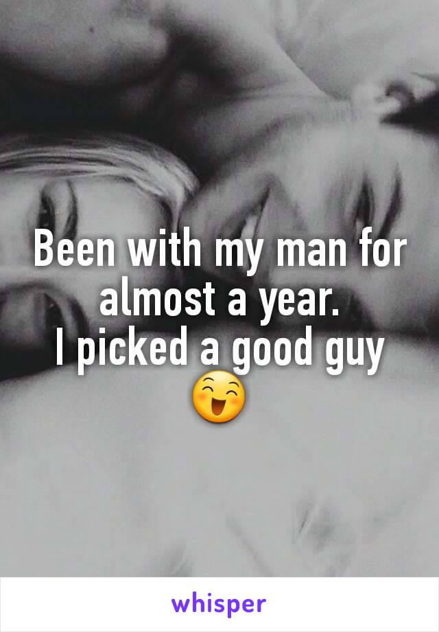 Been with my man for almost a year. I picked a good guy 😄