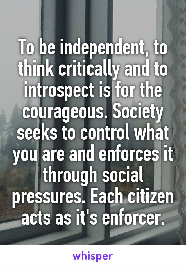 To be independent, to think critically and to introspect is for the courageous. Society seeks to control what you are and enforces it through social pressures. Each citizen acts as it's enforcer.