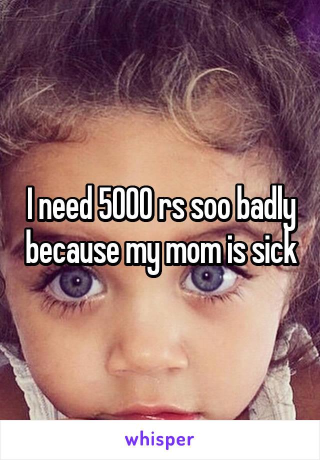 I need 5000 rs soo badly because my mom is sick