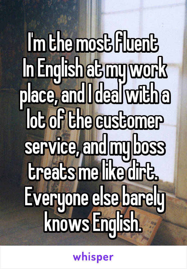 I'm the most fluent  In English at my work place, and I deal with a lot of the customer service, and my boss treats me like dirt.  Everyone else barely knows English.