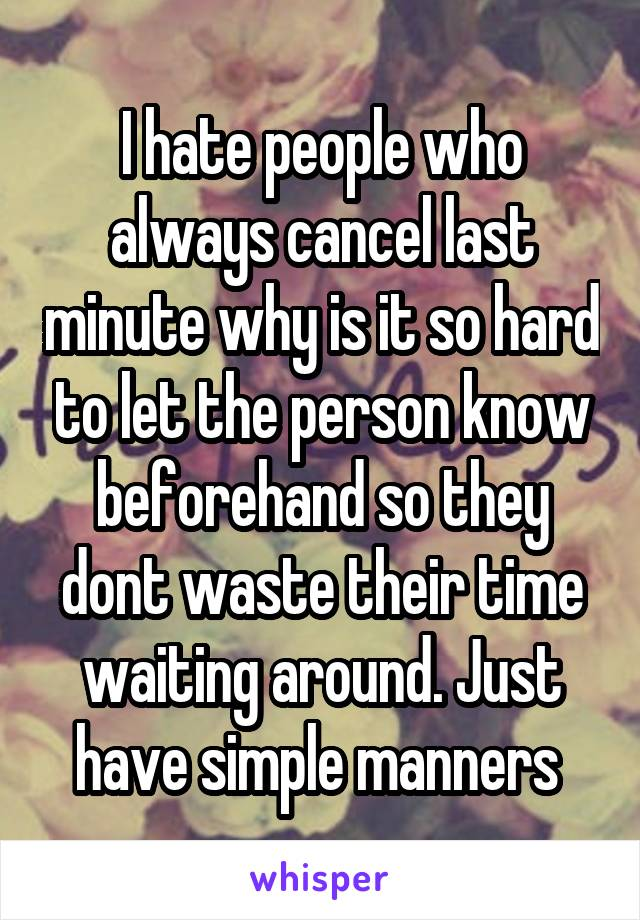 I hate people who always cancel last minute why is it so hard to let the person know beforehand so they dont waste their time waiting around. Just have simple manners