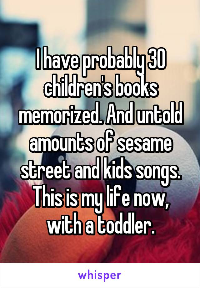 I have probably 30 children's books memorized. And untold amounts of sesame street and kids songs. This is my life now, with a toddler.