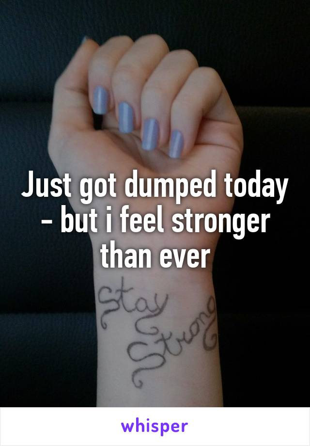 Just got dumped today - but i feel stronger than ever