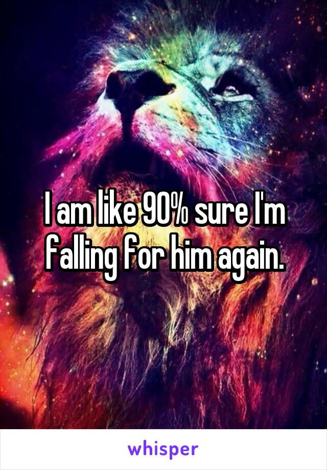 I am like 90% sure I'm falling for him again.