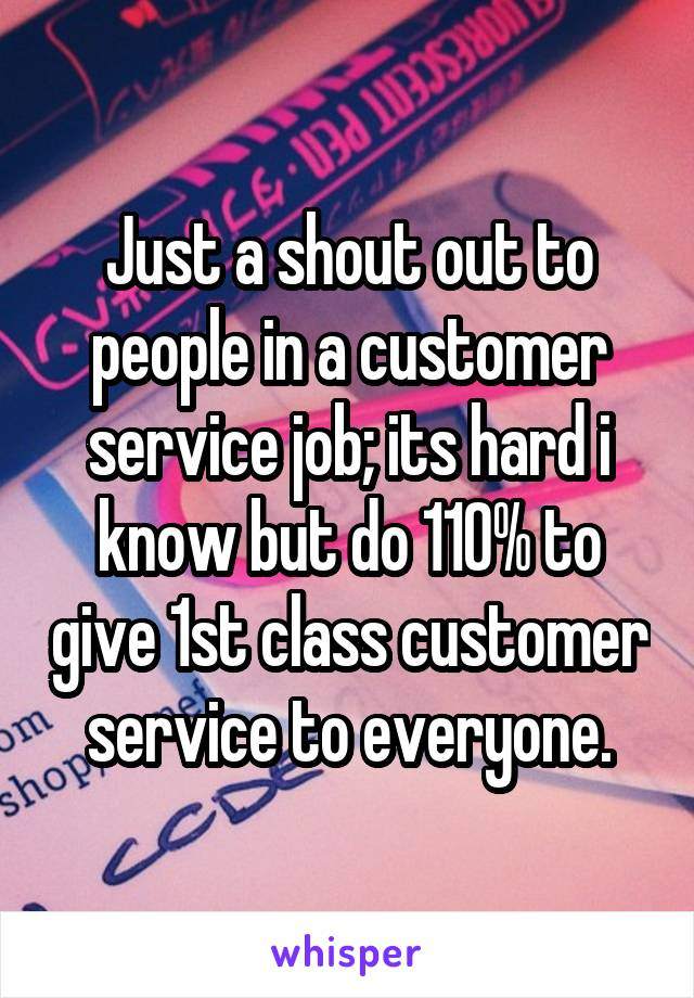 Just a shout out to people in a customer service job; its hard i know but do 110% to give 1st class customer service to everyone.