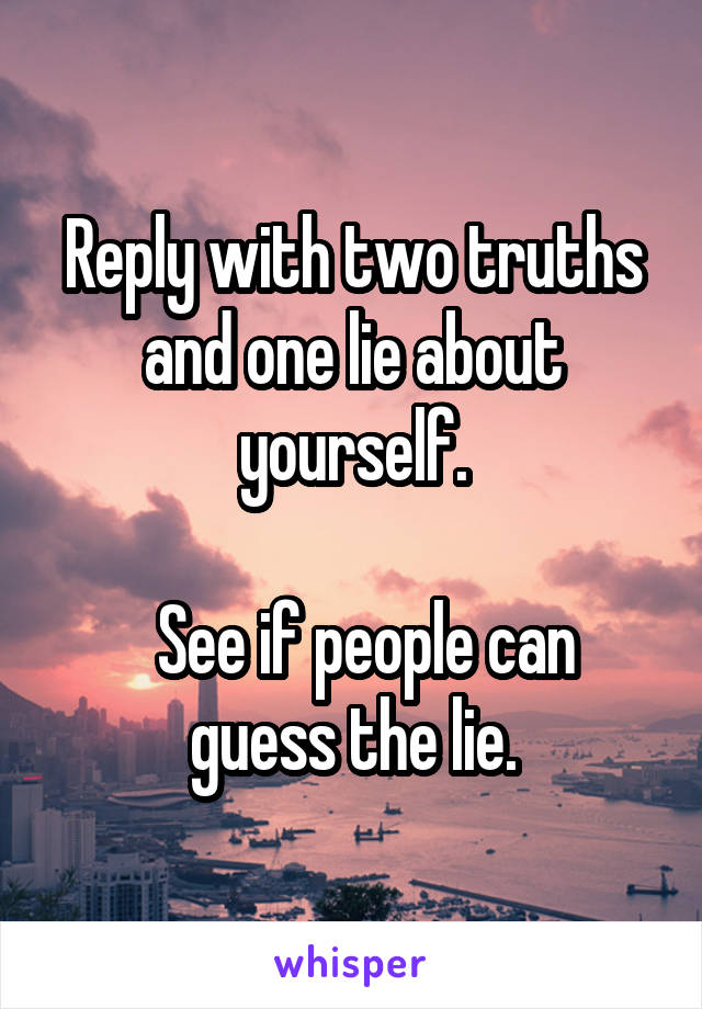 Reply with two truths and one lie about yourself.    See if people can guess the lie.