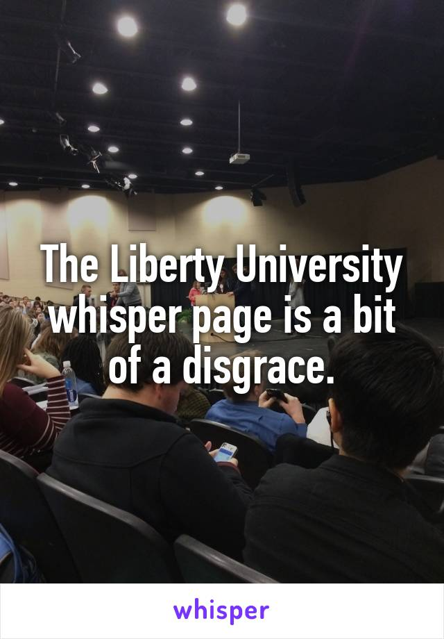 The Liberty University whisper page is a bit of a disgrace.