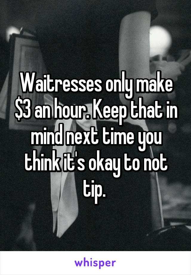 Waitresses only make $3 an hour. Keep that in mind next time you think it's okay to not tip.