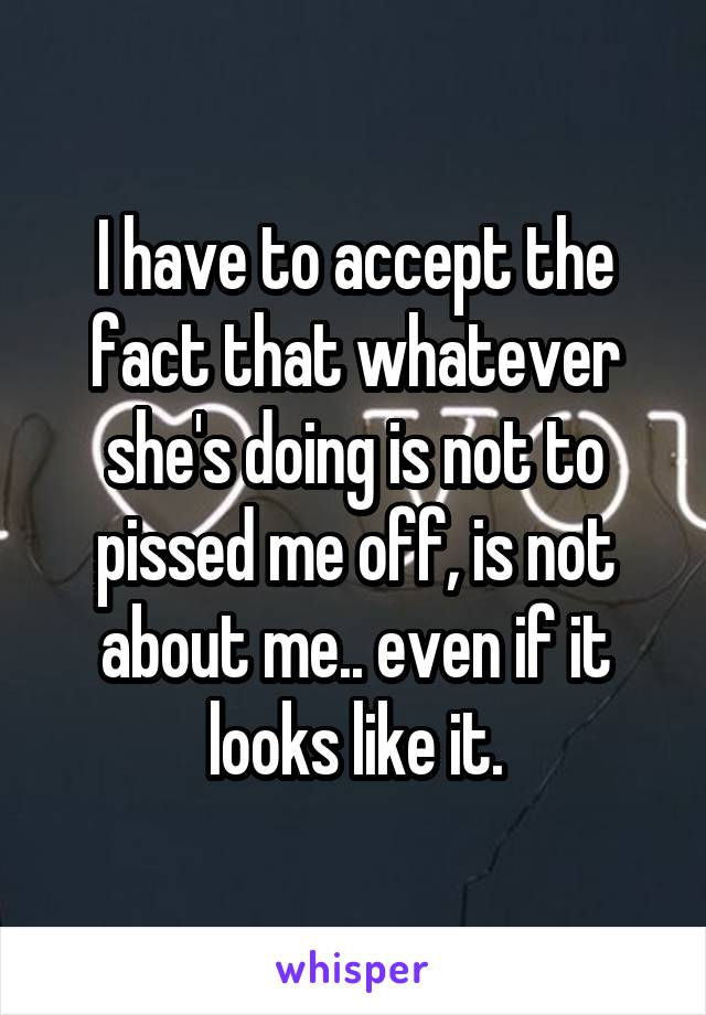 I have to accept the fact that whatever she's doing is not to pissed me off, is not about me.. even if it looks like it.